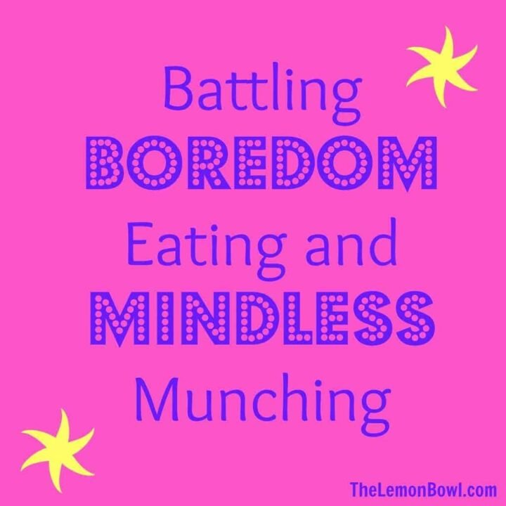 Battling Boredom Eating and Mindless Munching - The Lemon Bowl